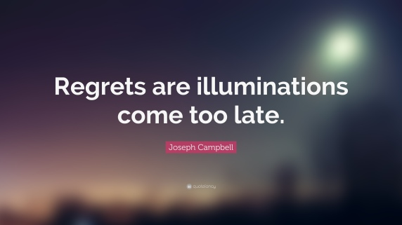 168222-Joseph-Campbell-Quote-Regrets-are-illuminations-come-too-late